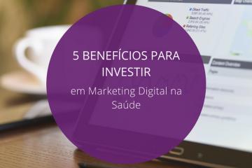 5 benefícios para investir em marketing digital na saúde!